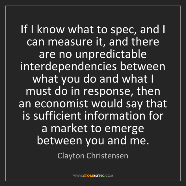 Clayton Christensen: If I know what to spec, and I can measure it, and there...