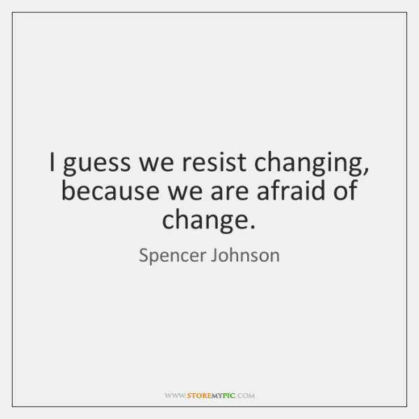 I guess we resist changing, because we are afraid of change.