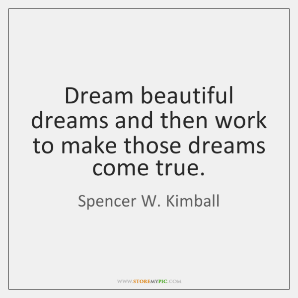 Dream beautiful dreams and then work to make those dreams come true.