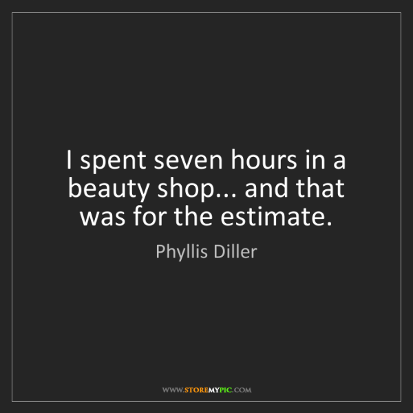 Phyllis Diller: I spent seven hours in a beauty shop... and that was...