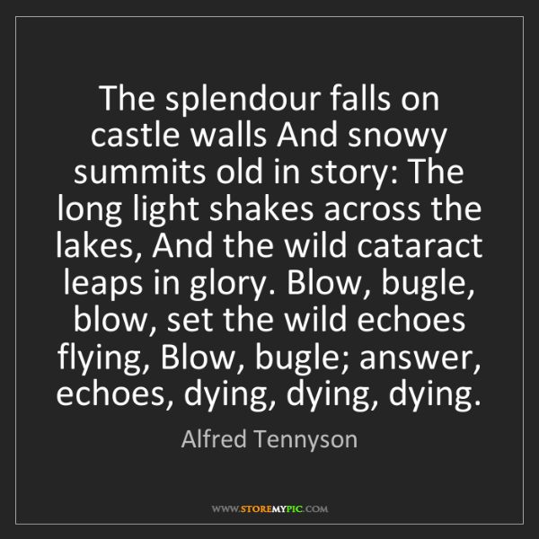 Alfred Tennyson: The splendour falls on castle walls And snowy summits...