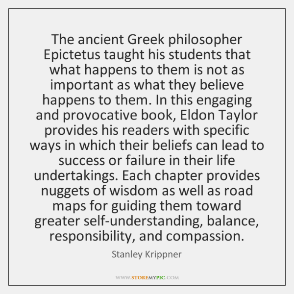 The ancient Greek philosopher Epictetus taught his students that what happens to ...