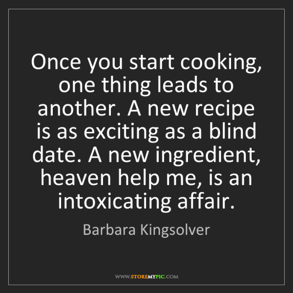 Barbara Kingsolver: Once you start cooking, one thing leads to another. A...