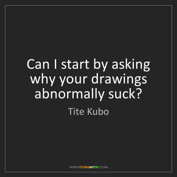 Tite Kubo: Can I start by asking why your drawings abnormally suck?