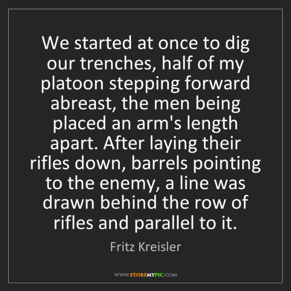 Fritz Kreisler: We started at once to dig our trenches, half of my platoon...