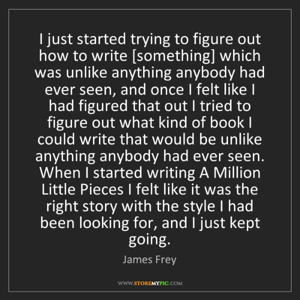 James Frey: I just started trying to figure out how to write [something]...