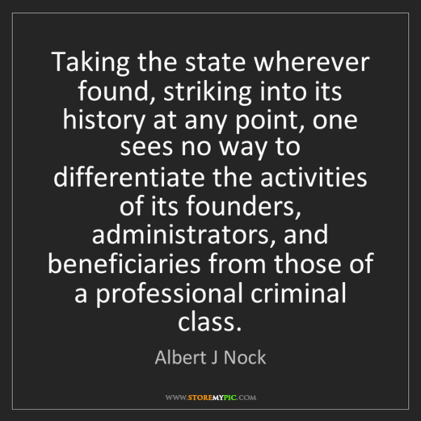 Albert J Nock: Taking the state wherever found, striking into its history...