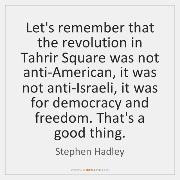 Let's remember that the revolution in Tahrir Square was not anti-American, it ...