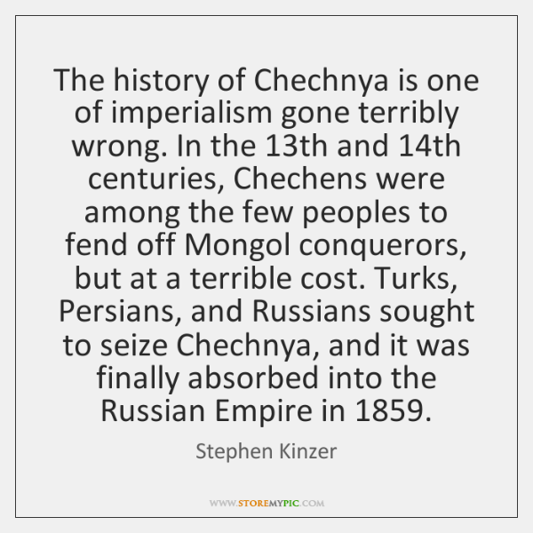 The history of Chechnya is one of imperialism gone terribly wrong. In ...