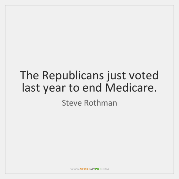 The Republicans just voted last year to end Medicare.