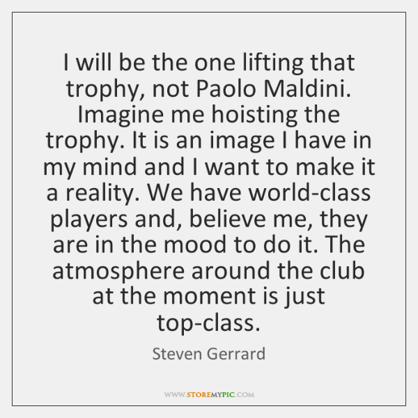 I will be the one lifting that trophy, not Paolo Maldini. Imagine ...