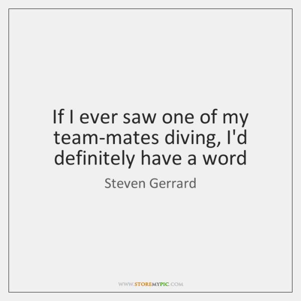 If I ever saw one of my team-mates diving, I'd definitely have ...