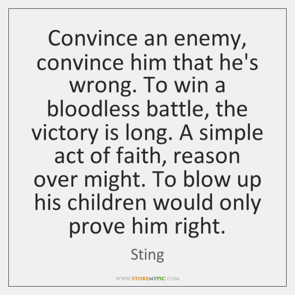 Convince an enemy, convince him that he's wrong. To win a bloodless ...
