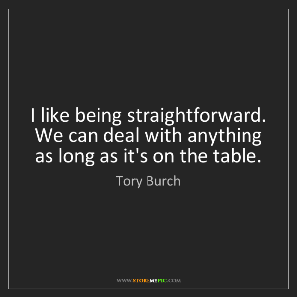 Tory Burch: I like being straightforward. We can deal with anything...