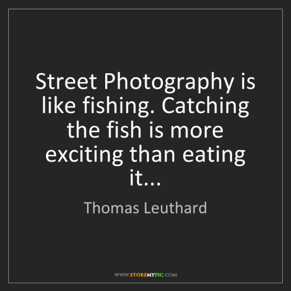 Thomas Leuthard: Street Photography is like fishing. Catching the fish...