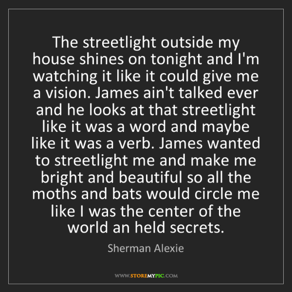 Sherman Alexie: The streetlight outside my house shines on tonight and...