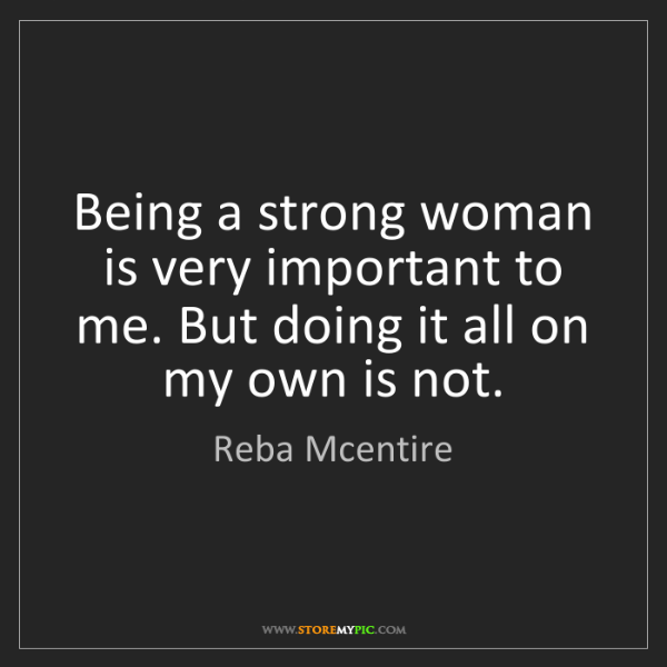 Reba Mcentire: Being a strong woman is very important to me. But doing...