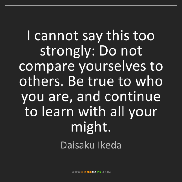 Daisaku Ikeda: I cannot say this too strongly: Do not compare yourselves...