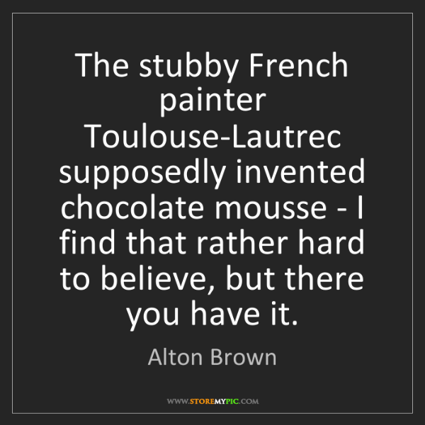 Alton Brown: The stubby French painter Toulouse-Lautrec supposedly...