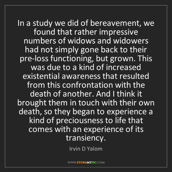 Irvin D Yalom: In a study we did of bereavement, we found that rather...