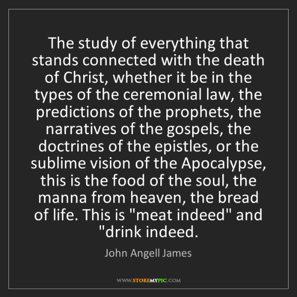 John Angell James: The study of everything that stands connected with the...