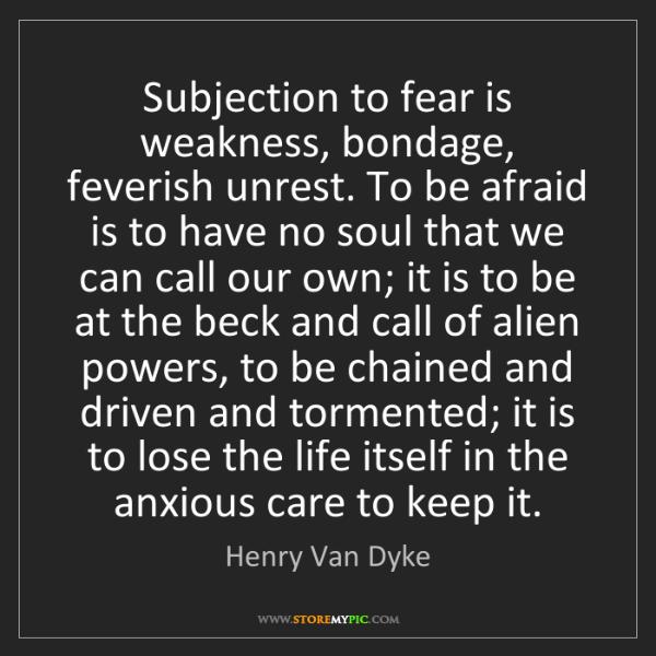 Henry Van Dyke: Subjection to fear is weakness, bondage, feverish unrest....