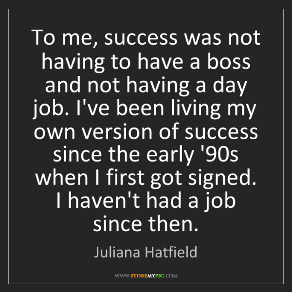 Juliana Hatfield: To me, success was not having to have a boss and not...