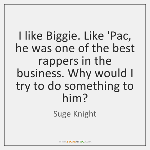 I like Biggie. Like 'Pac, he was one of the best rappers ...