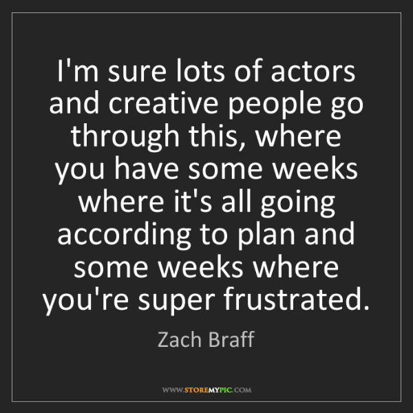 Zach Braff: I'm sure lots of actors and creative people go through...