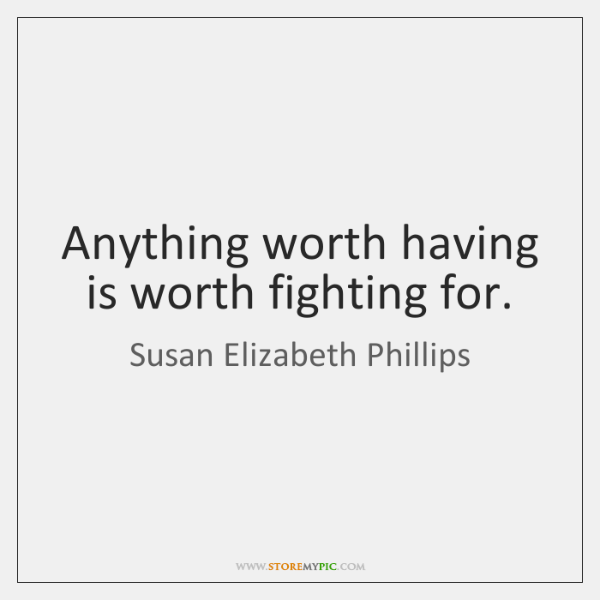 Anything worth having is worth fighting for.