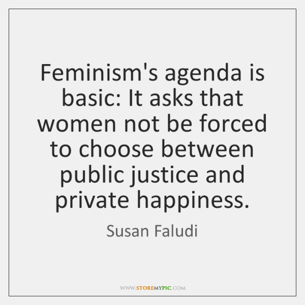 Feminism's agenda is basic: It asks that women not be forced to ...