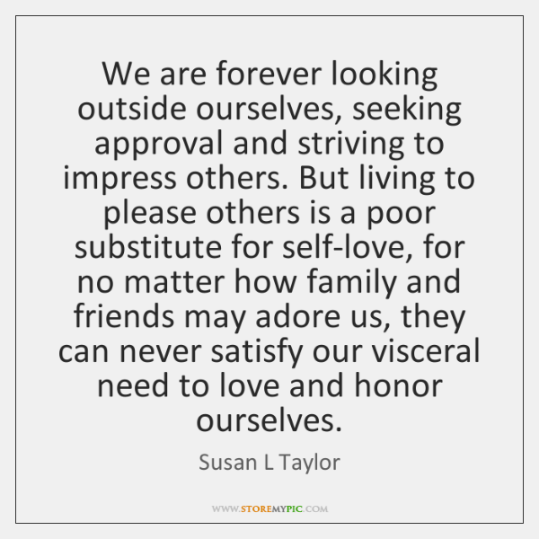 We are forever looking outside ourselves, seeking approval and striving to impress ...