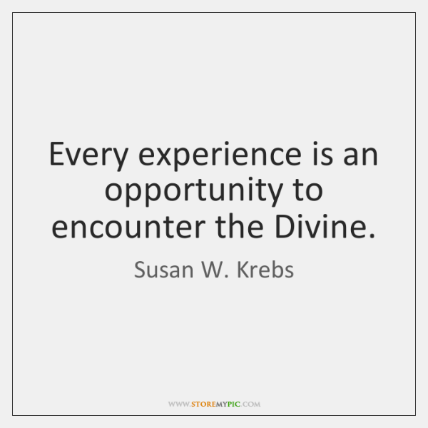 Every experience is an opportunity to encounter the Divine.