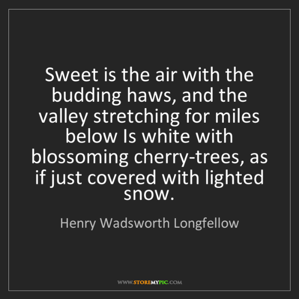 Henry Wadsworth Longfellow: Sweet is the air with the budding haws, and the valley...