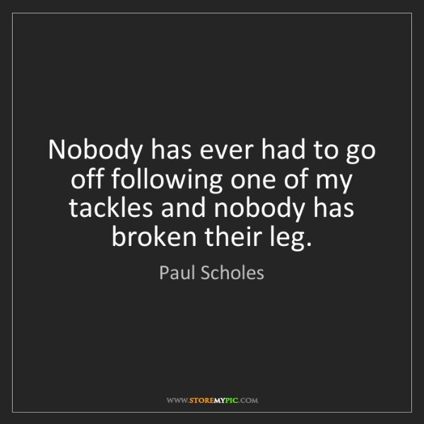 Paul Scholes: Nobody has ever had to go off following one of my tackles...
