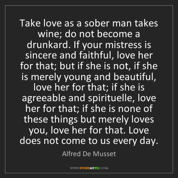 Alfred De Musset: Take love as a sober man takes wine; do not become a...