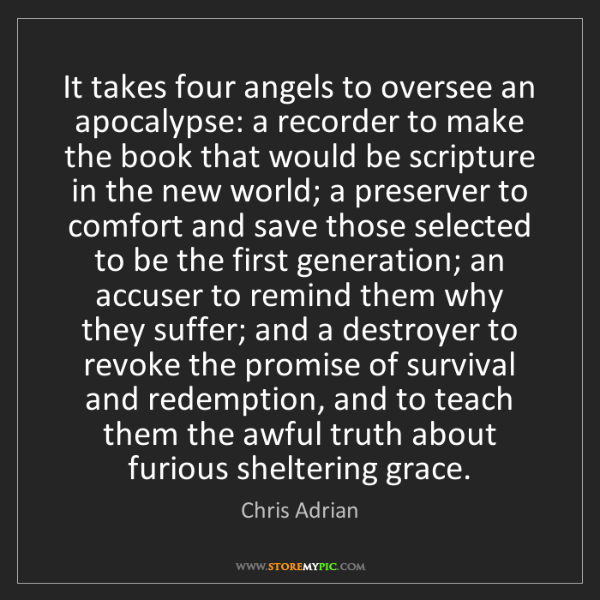 Chris Adrian: It takes four angels to oversee an apocalypse: a recorder...