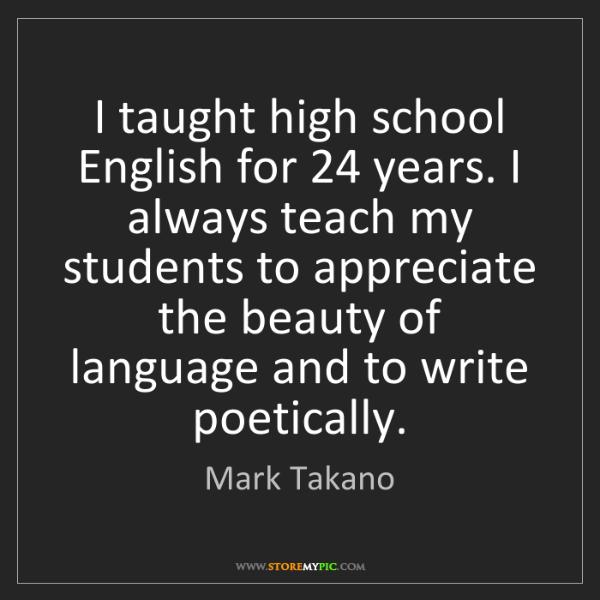 Mark Takano: I taught high school English for 24 years. I always teach...