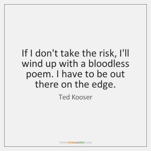 If I don't take the risk, I'll wind up with a bloodless ...