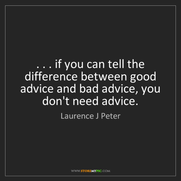 Laurence J Peter: . . . if you can tell the difference between good advice...