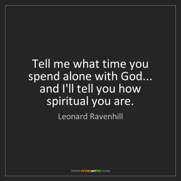 Leonard Ravenhill: Tell me what time you spend alone with God...   and I'll...