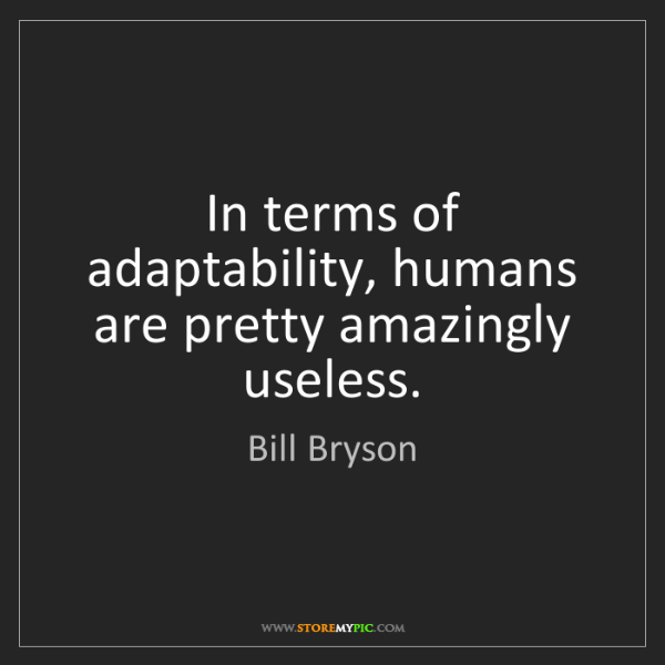 Bill Bryson: In terms of adaptability, humans are pretty amazingly...
