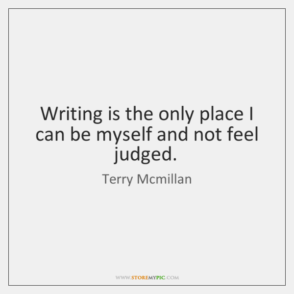 Writing is the only place I can be myself and not feel ...