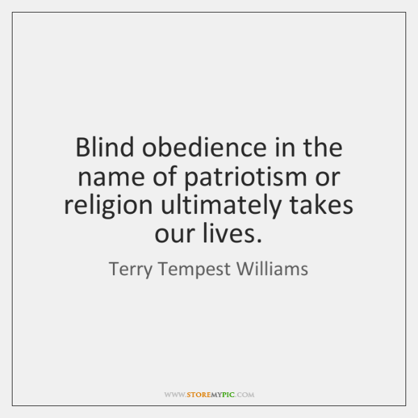 Blind obedience in the name of patriotism or religion ultimately takes our ...