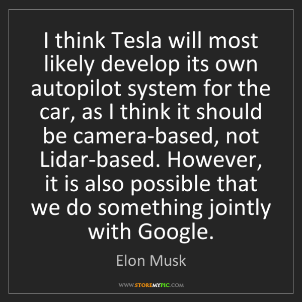 Elon Musk: I think Tesla will most likely develop its own autopilot...