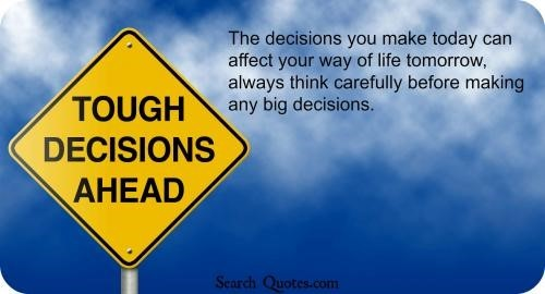 The decision you make today can affect your way of life tomorrow always think carefully before makin