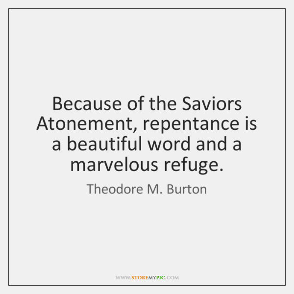 Because of the Saviors Atonement, repentance is a beautiful word and a ...