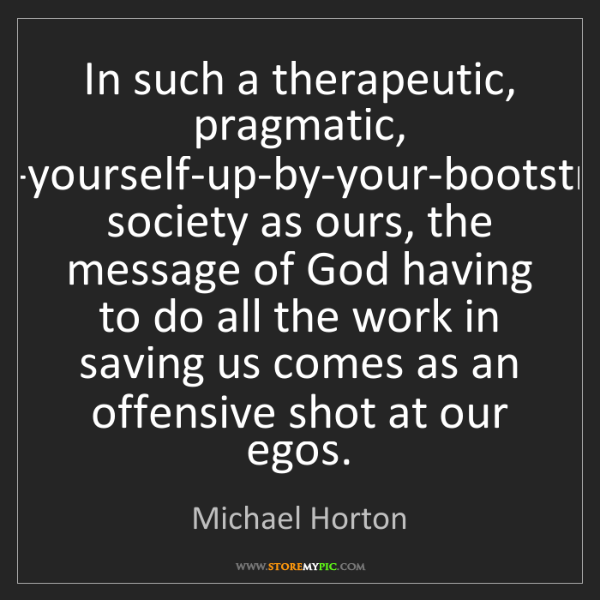 Michael Horton: In such a therapeutic, pragmatic, pull-yourself-up-by-your-bootstraps...