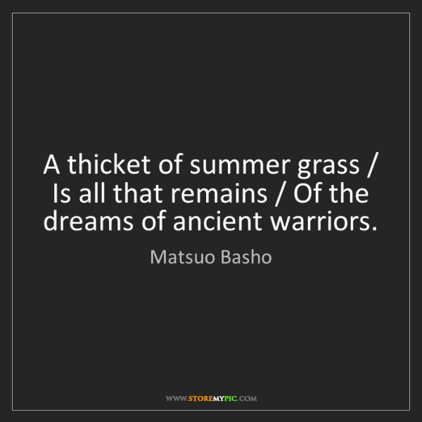 Matsuo Basho: A thicket of summer grass / Is all that remains / Of...