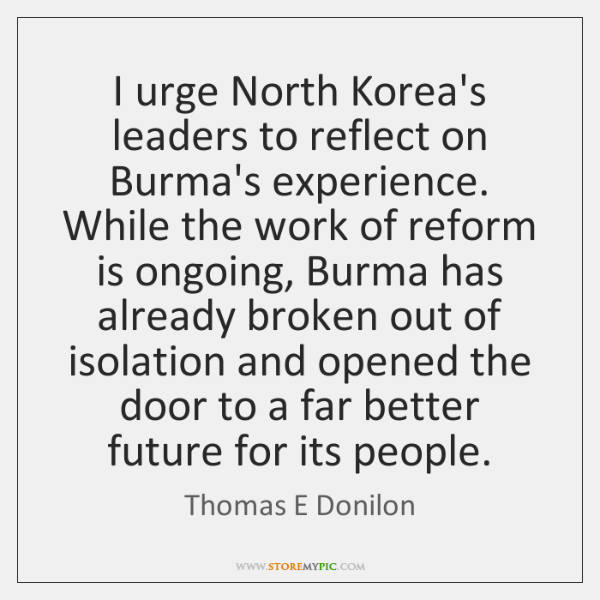 I urge North Korea's leaders to reflect on Burma's experience. While the ...